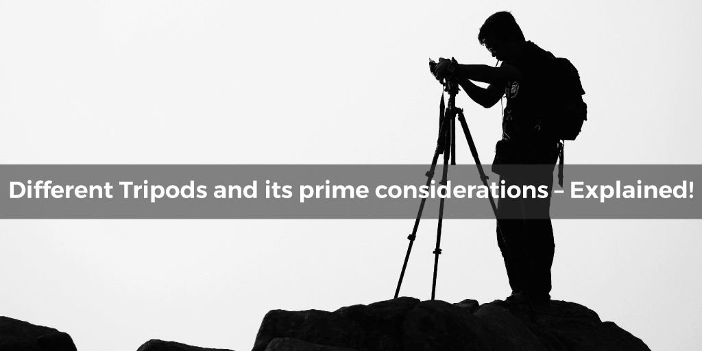 Different Tripods and its Prime Considerations – Explained!