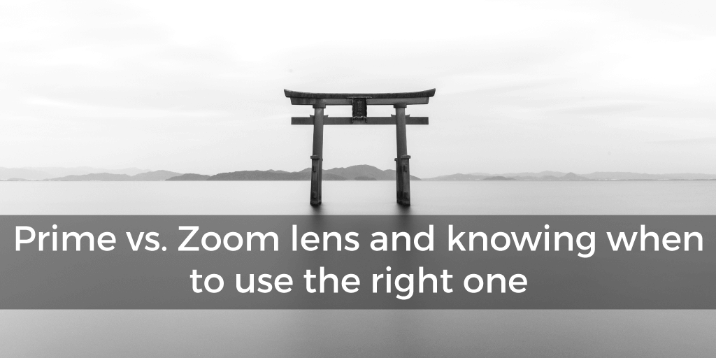 Prime vs. Zoom lens and knowing when to use the right one