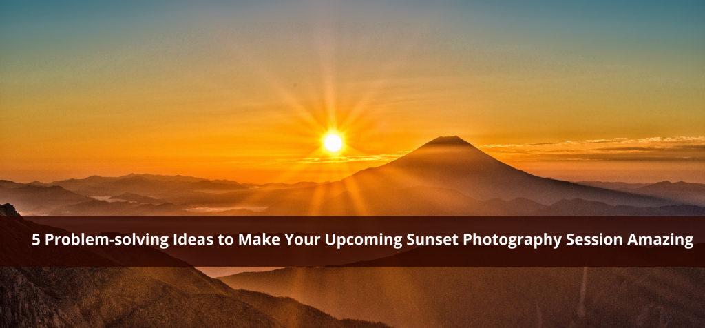 5 Problem-solving Ideas to Make Your Upcoming Sunset Photography Session Amazing
