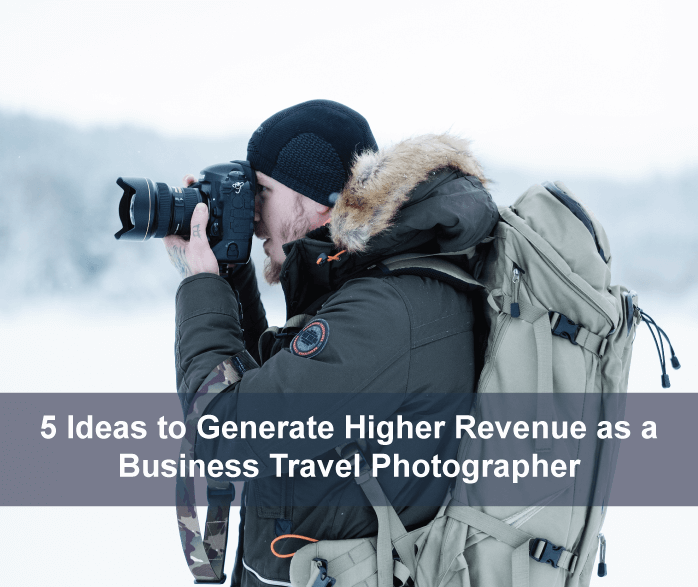5 Ideas to Generate Higher Revenue as a Business Travel Photographer
