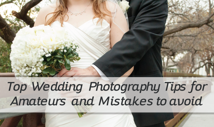 Top Wedding Photography Tips for Amateurs and Mistakes to avoid