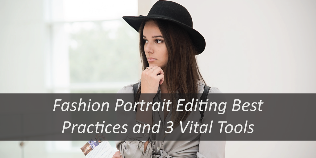 Fashion Portrait Editing Best Practices and 3 Vital Tools