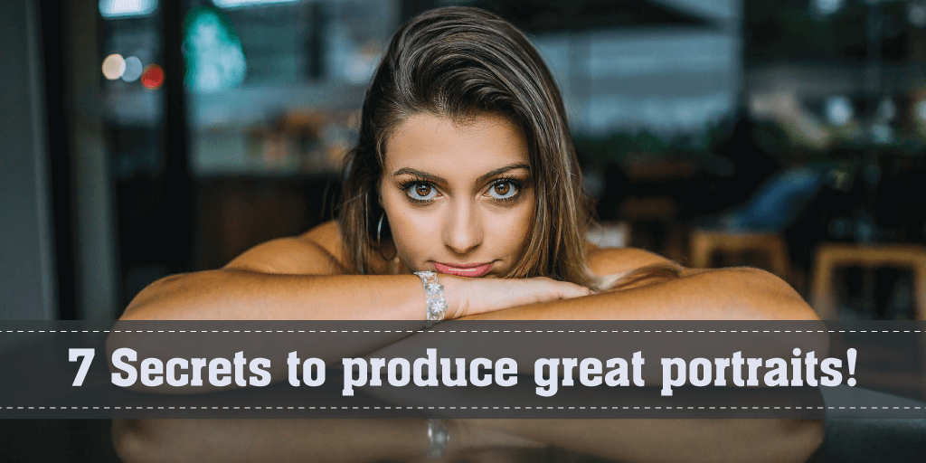 7 Secrets to produce great portraits!